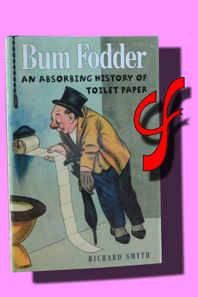 BUM FODDER. An absorbing history of toilet paper